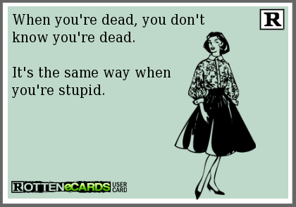 when you're dead you don't know that you're dead, it's the same way when you are stupid, ecard