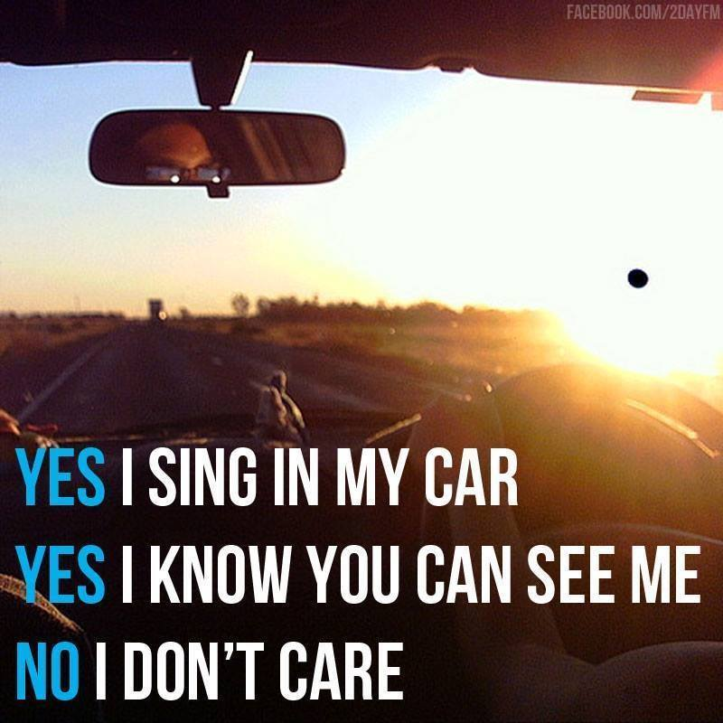 yes i sing in my car, yes i know you can see me, no i don't care