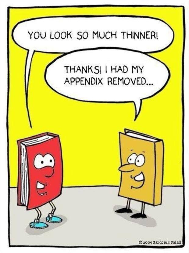 you look so much thinner, thanks i had my appendix removed, lame book pun