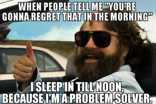 when people tell me you're going to regret that in the morning, i sleep in till noon because i'm a problem solver, meme