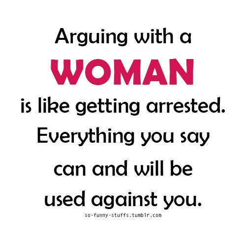 arguing with a woman is like getting arrested, everything you say can and will be used against you