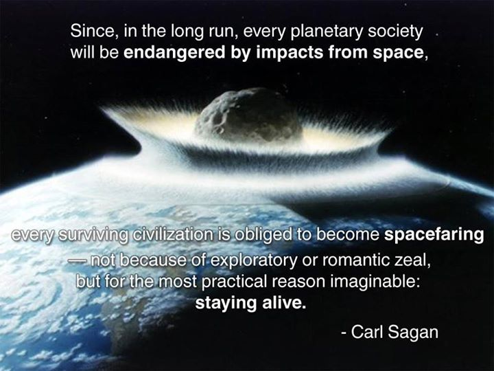 since in the long run every planetary society will be endangered by impacts from space, every surviving civilization is obliged to become spacefaring not because of exploratory or romantic zeal but for the most practical reason imaginable: staying alive, carl sagan, quote