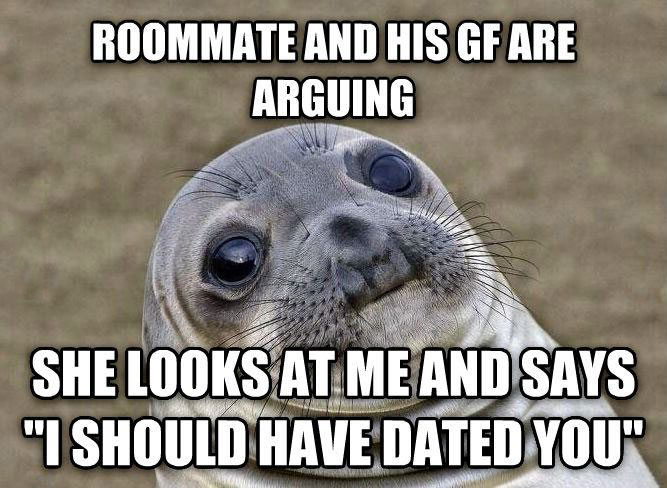 roommate and his gf are arguing, she looks at me and says i should have dated you, awkward moment seal, meme