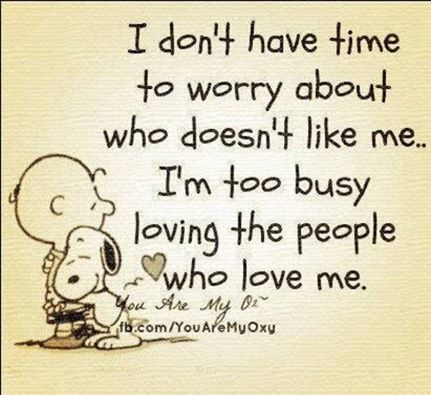 i do not have time to worry about who doesn't like me, i'm too busy loving the people who love me