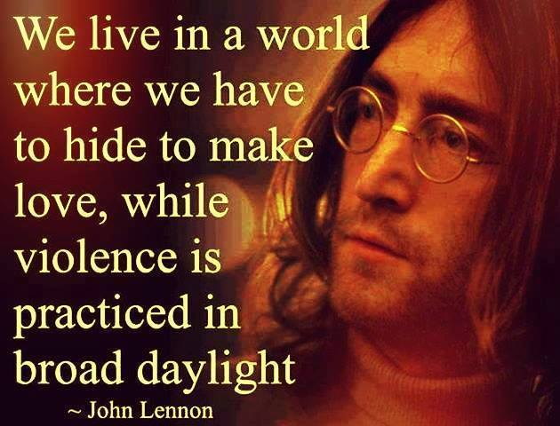 we live in a world where we have to hide to make love, while violence is practiced in broad daylight, john lennon, quote