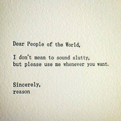 dear people of the world, i don't mean to sound slutty but please use me whenever you want, sincerely reason
