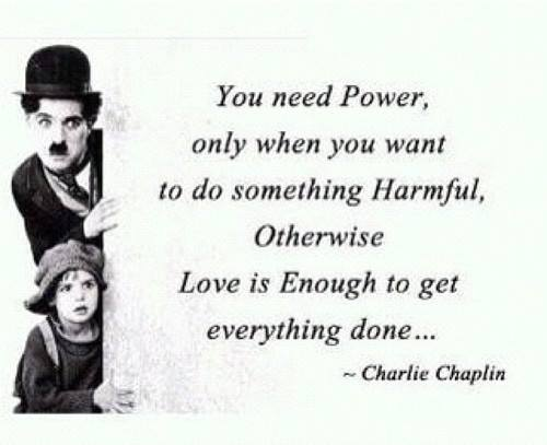 you only need power when you want to do something harmful, otherwise love is enough to get everything done, charlie chaplin, quote