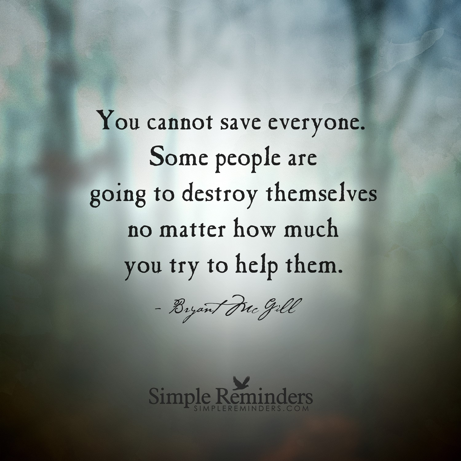 you cannot save everyone, some people are going to destroy themselves no matter how much you try to help them
