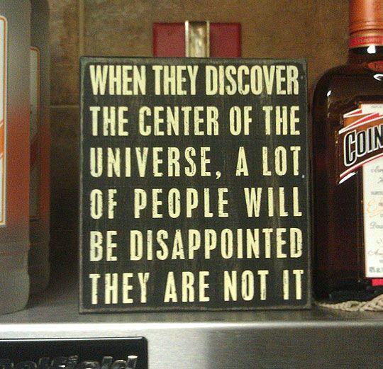 when they discover the center of the universe, a lot of people people will be disappointed they are not it