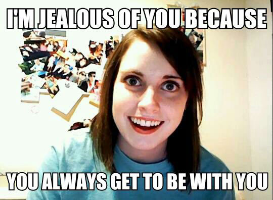 i am jealous of you because you always get to be with you, overly attached girlfriend, meme