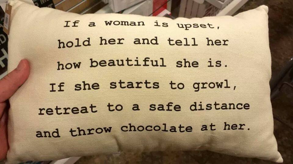 if a woman is upset hold her and tell her how beautiful she is, if she starts to growl retreat to a safe distance and throw chocolate at her