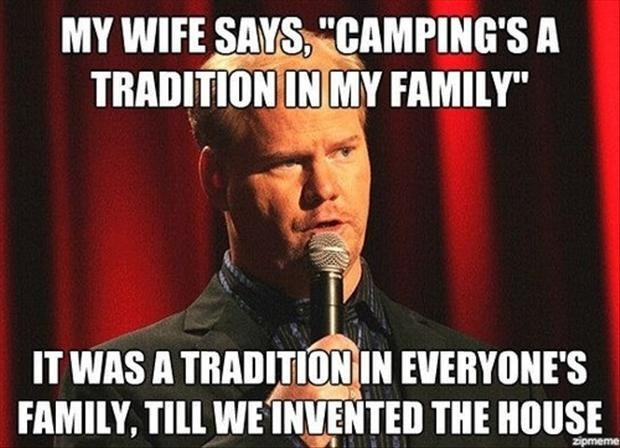 my wife says camping is a tradition in my family, it was a tradition in everyone's family until we invented the house, meme, joke, lol