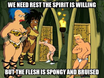 we need rest, the spirit of willing but the flesh is spongy and bruised, futurama, meme