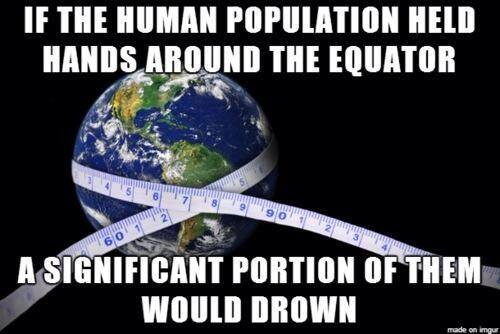 did you know that if the human population held hands around the equator a significant portion of them would drown, meme, wtf, lol