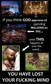 if you think god approves of spending millions on this while this happens all over the world, you have lost your fucking mind