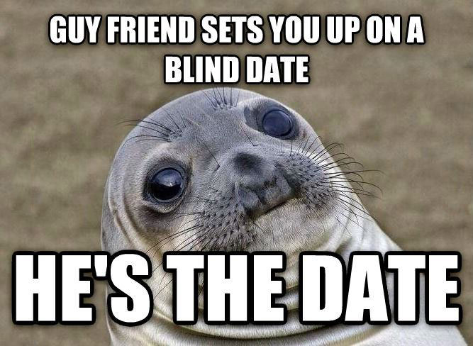 guy friend sets you up on a blind date, he is the blind date, awkward moment seal, meme