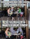 some people don't like seeing breastfeeding in public, the tula woven wrap makes a great cover, lol