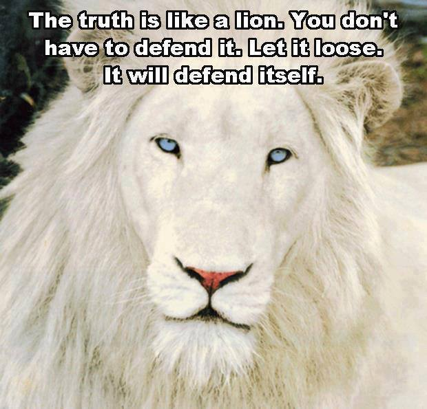 the truth is like a lion, you do not have to defend it, let it loose and it will defend itself