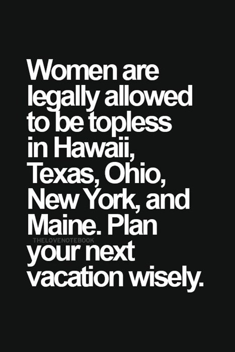 women are legally allowed to be topless in hawaii, texas, ohio, new york and maine. plan your next vacation wisely.
