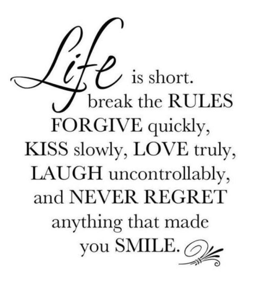 life is short. break the rules forgive quickly kiss slowly love truly laugh uncontrollably and never regret anything that made you smile