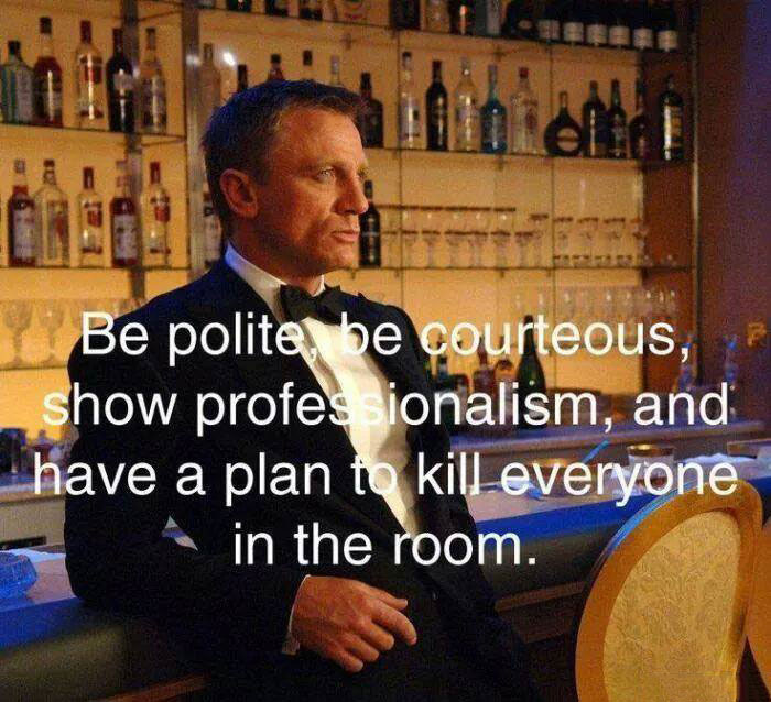 be polite be courteous, show professionalism and have a plan to kill everyone in the room, james bond