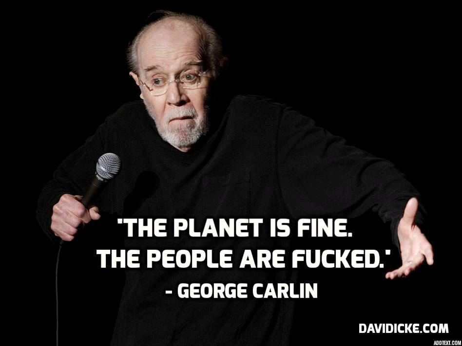 the planet is fine, the people are fucked, george carlin