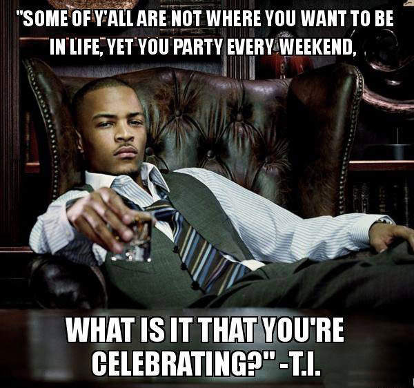 some of y'all are not where you want to be in life yet you party every weekend, what is it that you're celebrating?, t.i.
