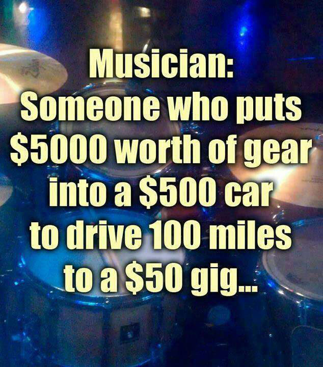 musician: someone who puts $5000 worth of gear into a $500 car to drive 100 miles to a $50 gig