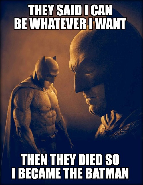 they said i could be whatever i want, and then they died so i became batman, meme
