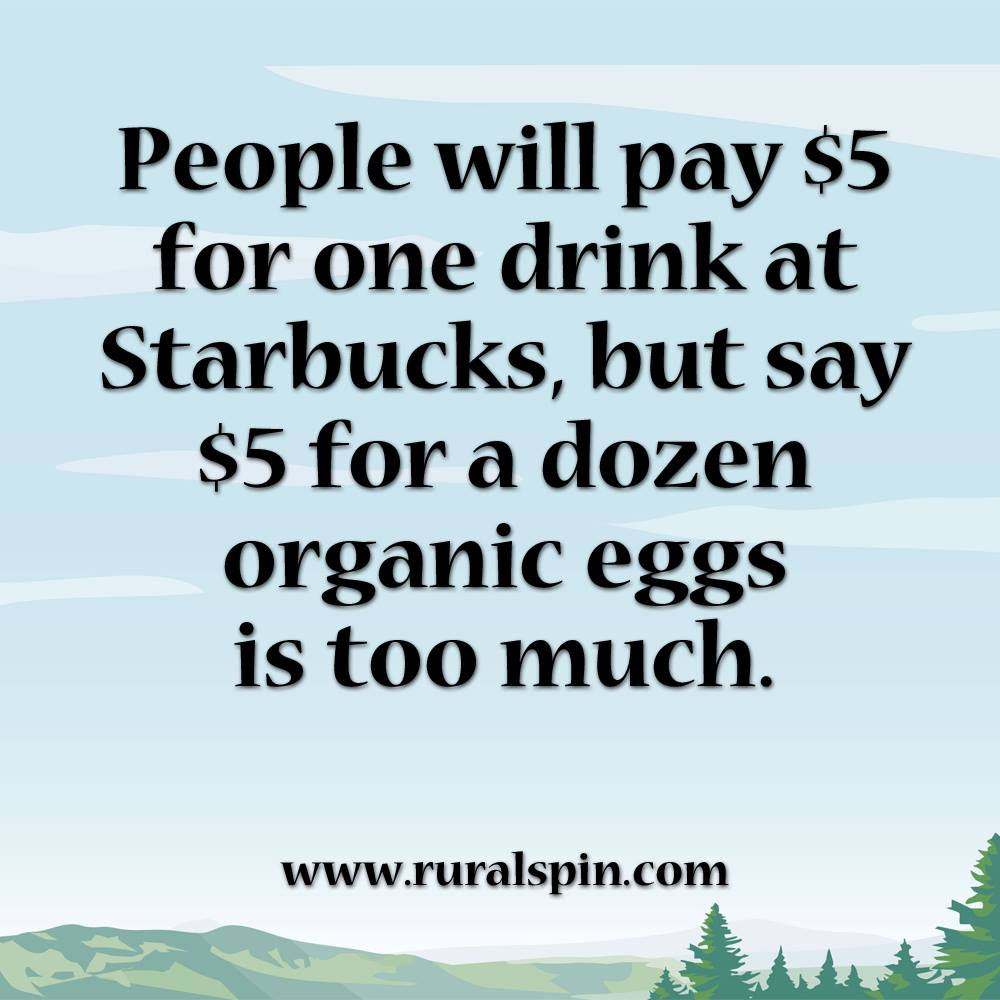 people will pay $5 for one drink at starbucks but say $5 for a dozen eggs is too much, organic living