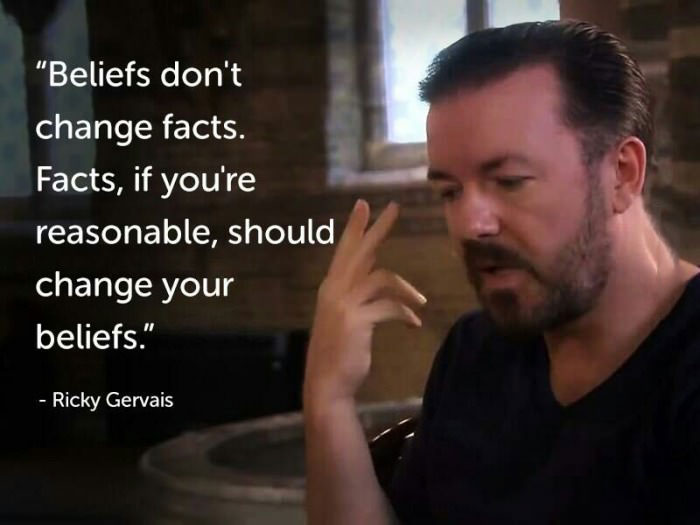 beliefs don't change facts, facts if you're reasonable should change your beliefs, ricky gervais