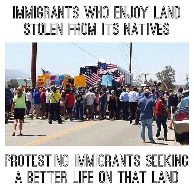 immigrants who enjoy land stolen from its natives, protesting immigrants seeking a better life on that land