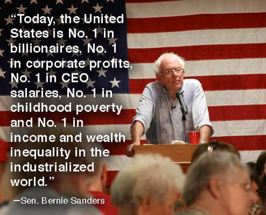 today the united states in no. 1 in billionaires, corporate profits, ceo salaries, childhood poverty and income and wealth inequality in the industrialized world, bernie sanders
