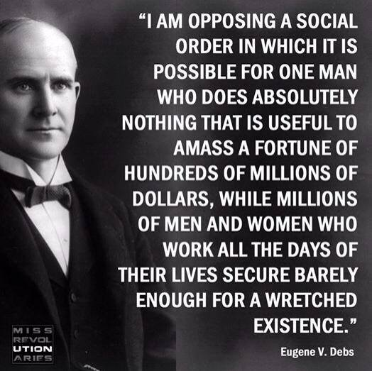 i am opposing a social order in which it is possible for one man who does absolutely nothing that is useful to amass a fortune of millions of dollars, while millions of men and women who work all the days of their lives secure barely enough for a wretched existence, eugene v debs, quote