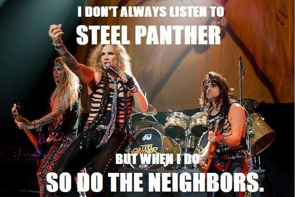 i don't always listen to steel panther but when i do so do the neighbors, meme