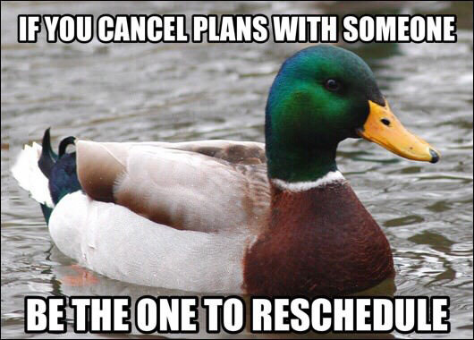if you cancel plans with someone be the one to reschedule, actual advice mallard, meme