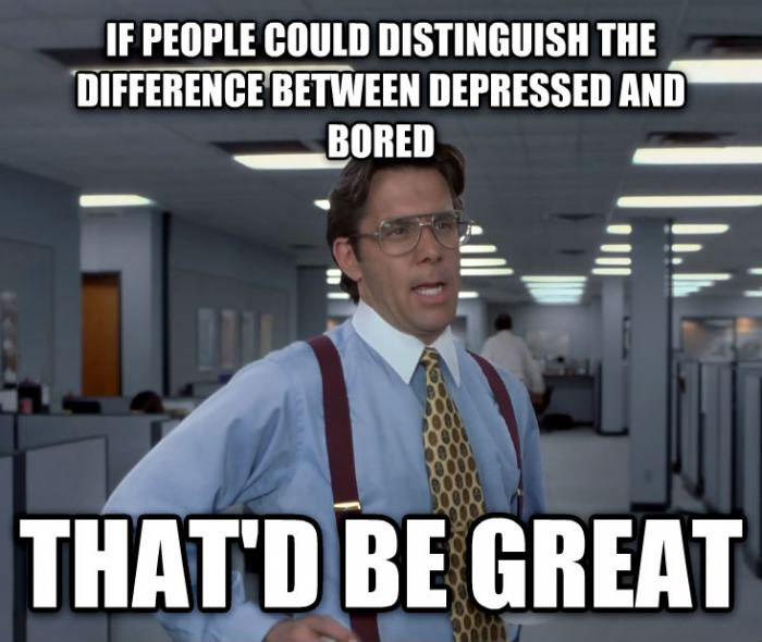 if people could distinguish the difference between depressed and bored that'd be great, bill lundbergh, meme