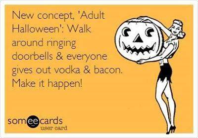 new concept of adult halloween, walk around ringing doorbells and everyone gives out vodka and bacon, make it happen, ecard