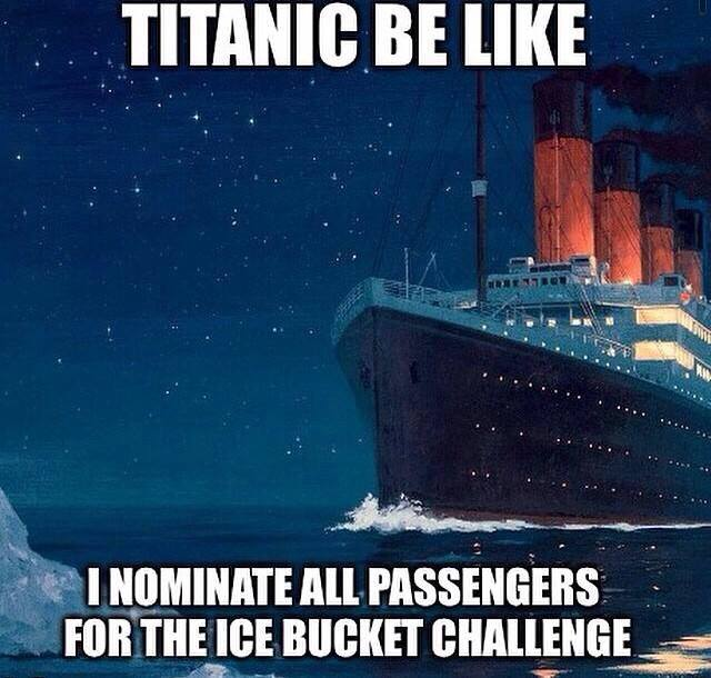 titanic be like i nominate all passengers for the ice bucket challenge, meme, als