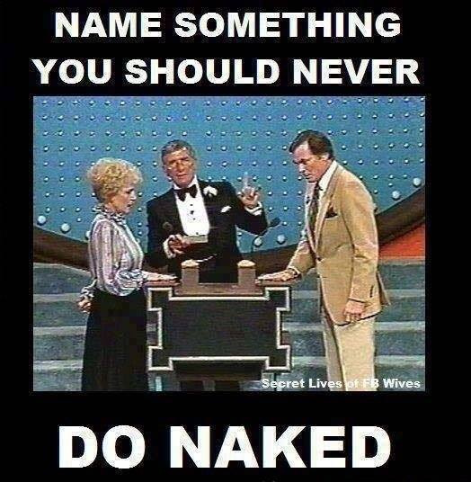 name something you should never do naked, game
