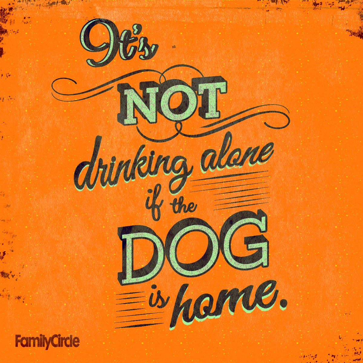 it is not drinking alone is the dog is home, familycircle