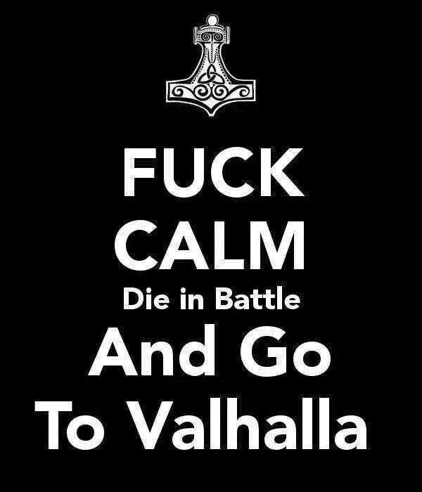 fuck calm die in battle and go to valhalla