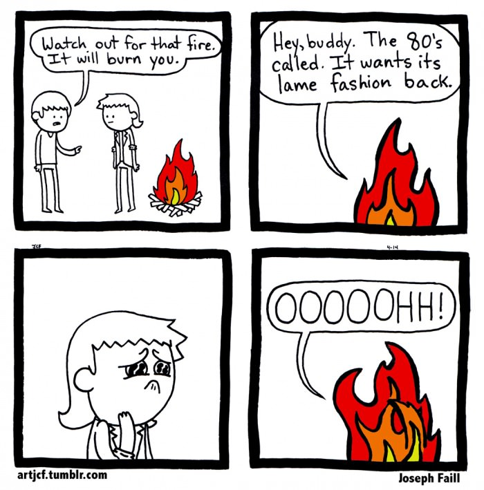watch out for that fire, it will burn you, hey buddy the called called, it wants lame fashion back, oooooohh, comic