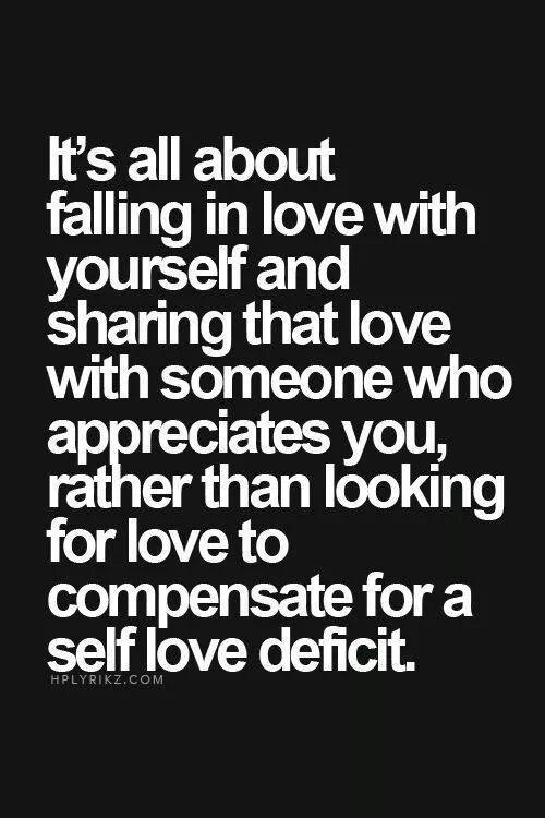 it is all about falling in love with yourself and sharing that love with someone who appreciates you, rather than looking for love to compensate for a self love deficit