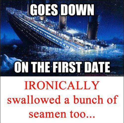 titanic, goes down on the first date ironically swallowed a bunch of seamen too