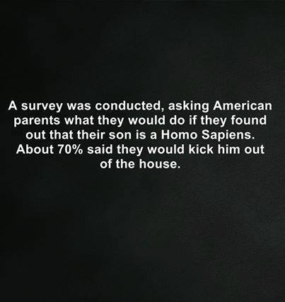 a survey was conducted asking american parents what they would do if they found out that their son is a homo sapiens, about 70% said they would kick him out of the house, fail
