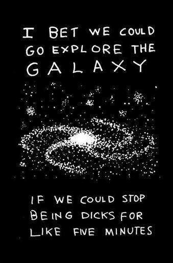 i bet we could go explore the galaxy if we could stop being dicks for like five minutes