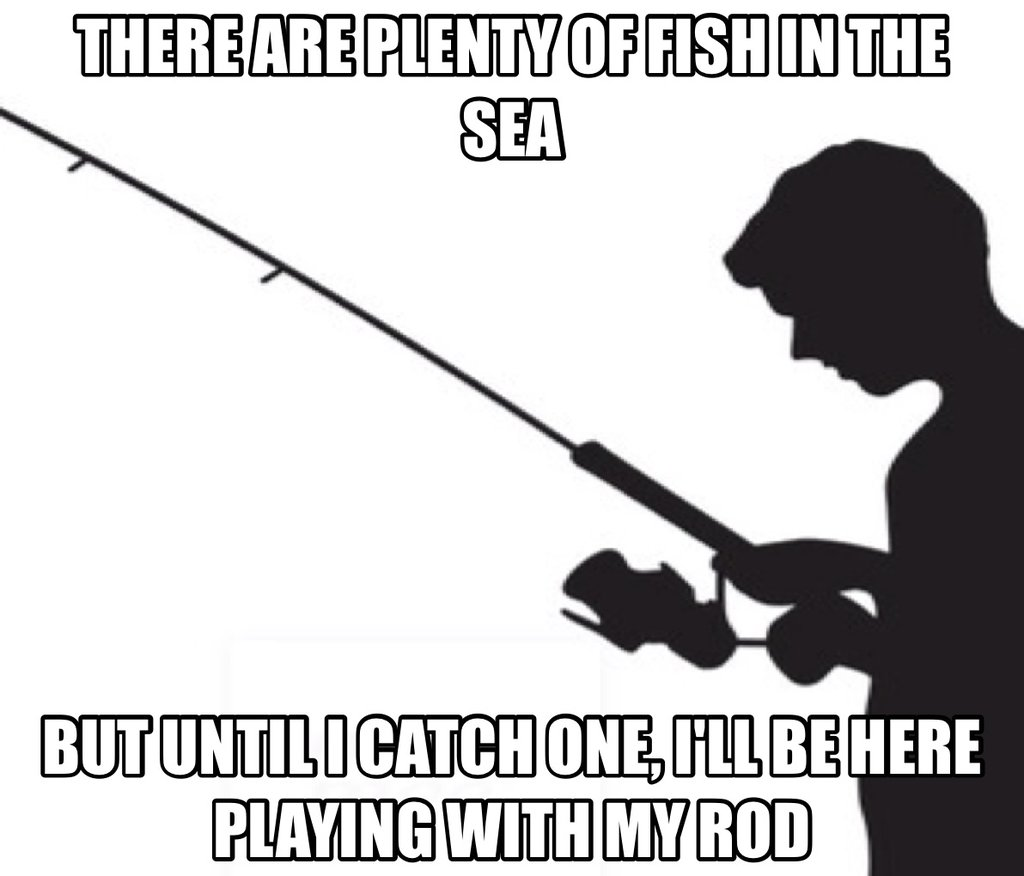 there are plenty of fish in the sea but until i catch one, i'll be here playing with my rod