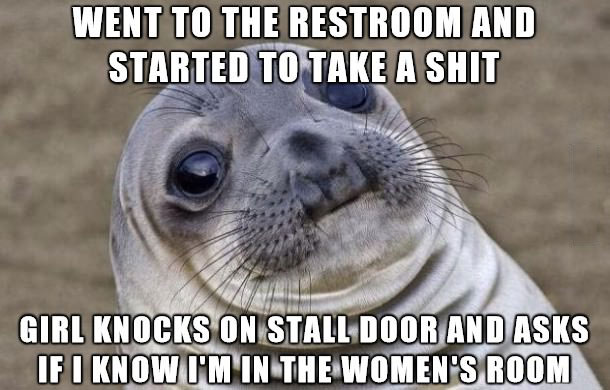 went to the restroom and started to take a shit, girl knocks on stall door and asks if i know i am in the women's room, awkward moment seal, meme