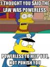 american police in a nutshell, i thought you said the law was powerless, powerless to help you not punish you, the simpsons, chief wiggum